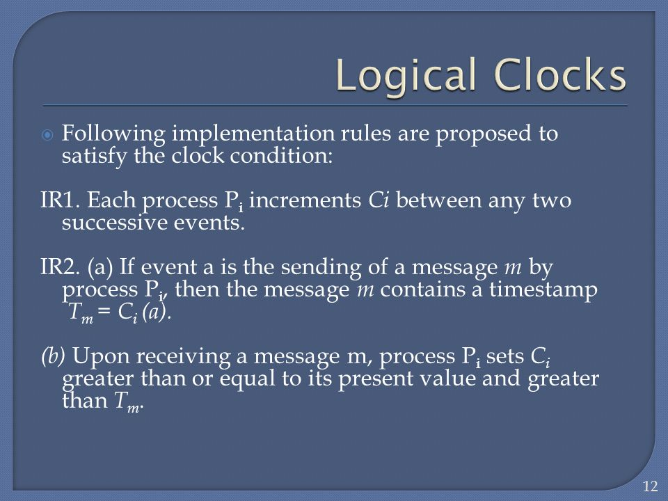 Following implementation rules are proposed to satisfy the clock condition: IR1. Each process P i increments Ci between any two successive events. IR2