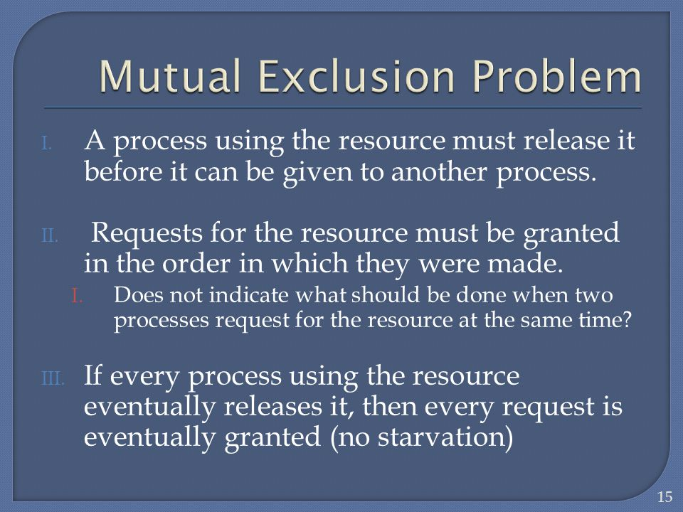 I. A process using the resource must release it before it can be given to another process. II. Requests for the resource must be granted in the order