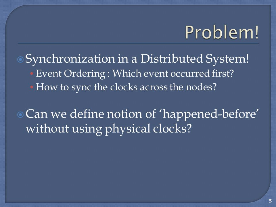Synchronization in a Distributed System! Event Ordering : Which event occurred first? How to sync the clocks across the nodes? Can we define notion of