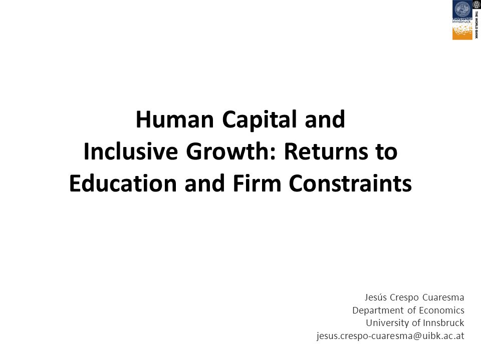 Human Capital and Inclusive Growth: Returns to Education and Firm Constraints Jesús Crespo Cuaresma Department of Economics University of Innsbruck jesus.crespo-cuaresma@uibk.ac.at