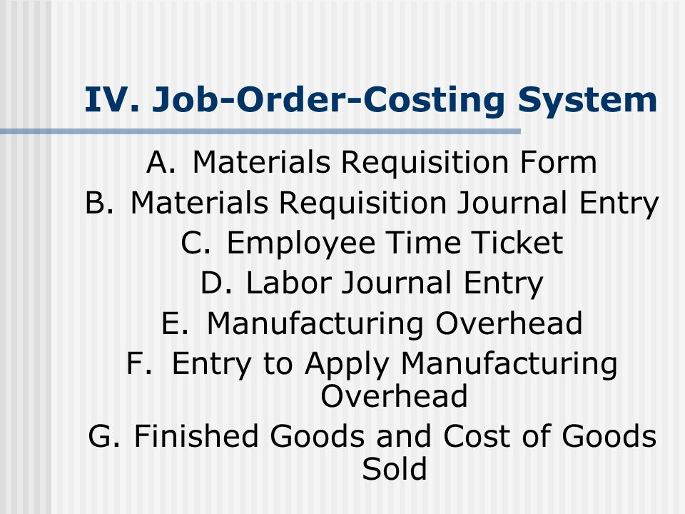 IV. Job-Order-Costing System A.Materials Requisition Form B.Materials Requisition Journal Entry C.Employee Time Ticket D.Labor Journal Entry E.Manufac