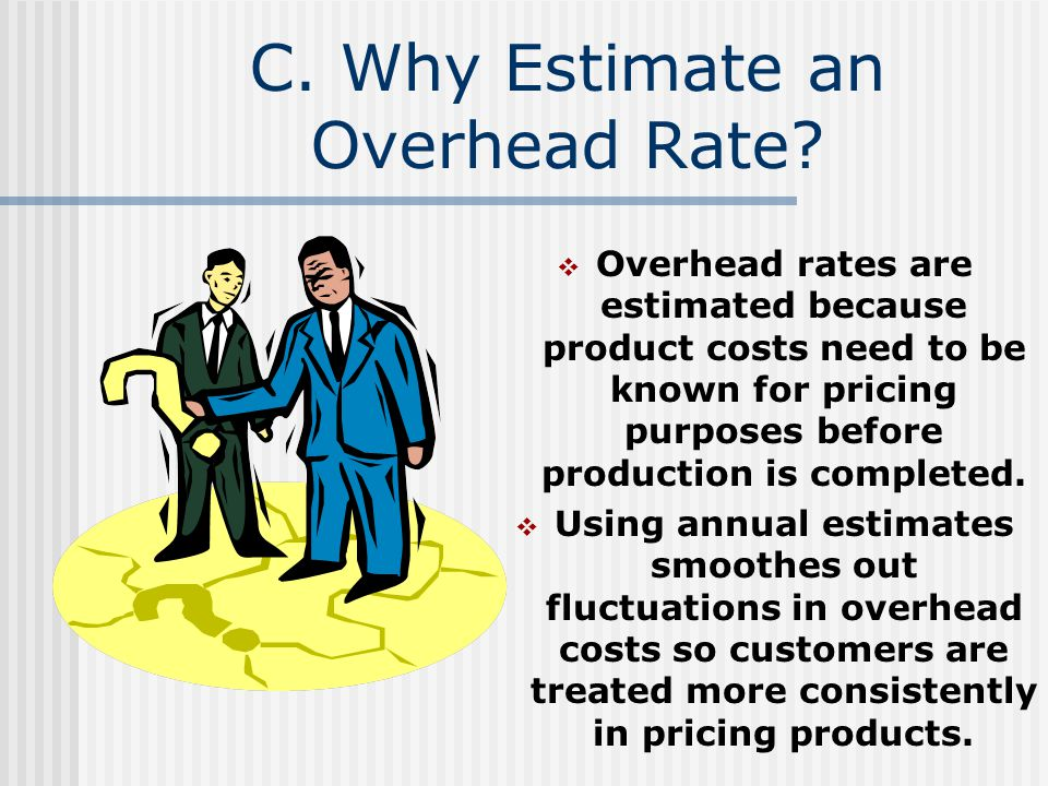 C. Why Estimate an Overhead Rate? Overhead rates are estimated because product costs need to be known for pricing purposes before production is comple