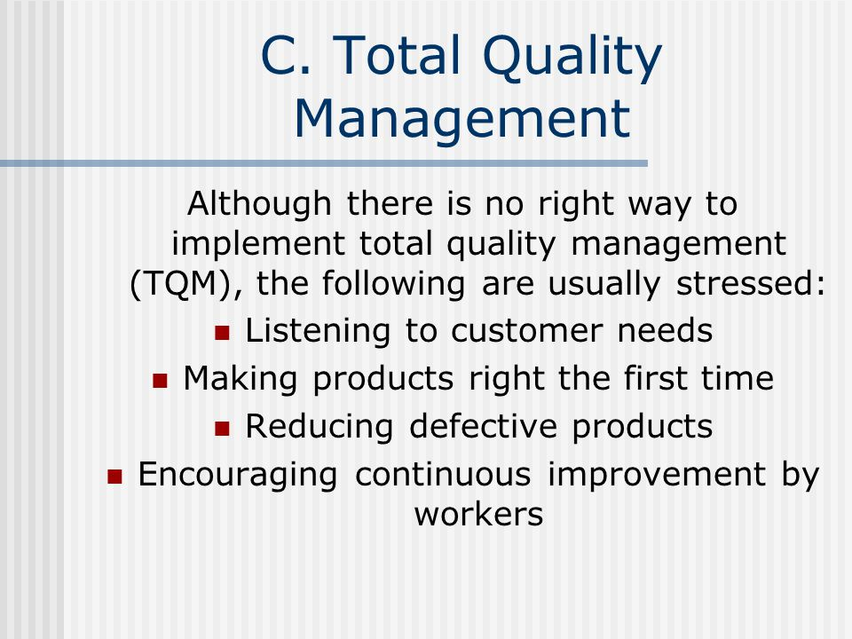 C. Total Quality Management Although there is no right way to implement total quality management (TQM), the following are usually stressed: Listening