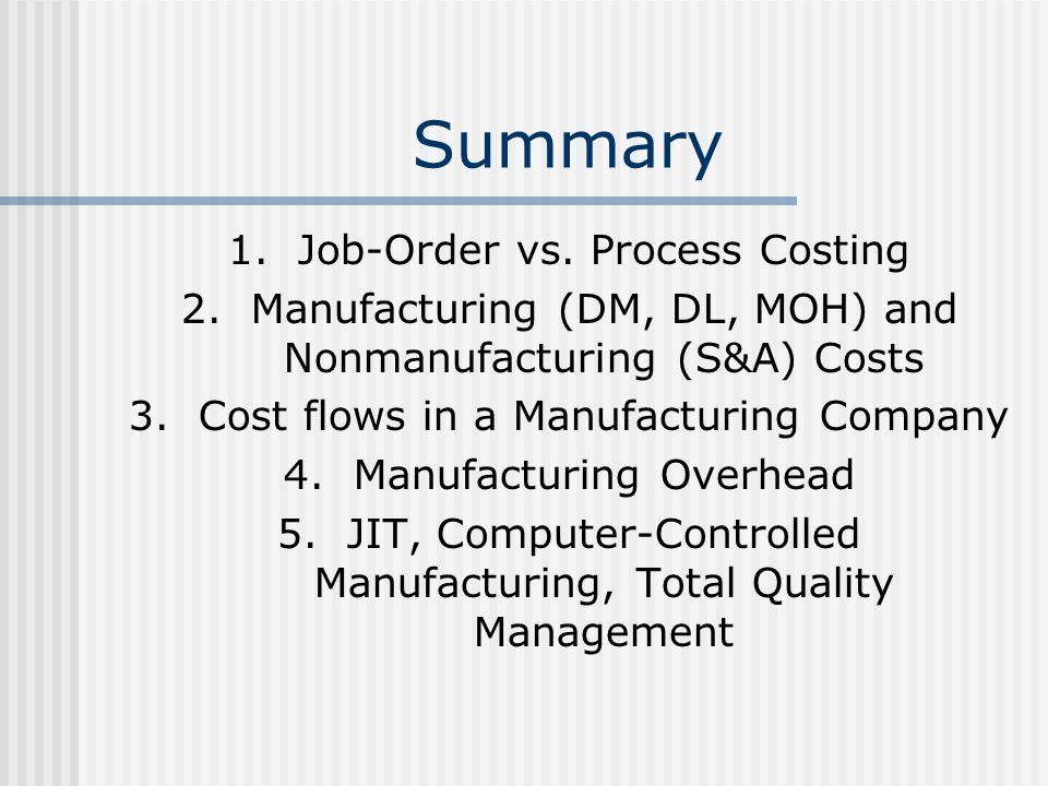 Summary 1.Job-Order vs. Process Costing 2.Manufacturing (DM, DL, MOH) and Nonmanufacturing (S&A) Costs 3.Cost flows in a Manufacturing Company 4.Manuf
