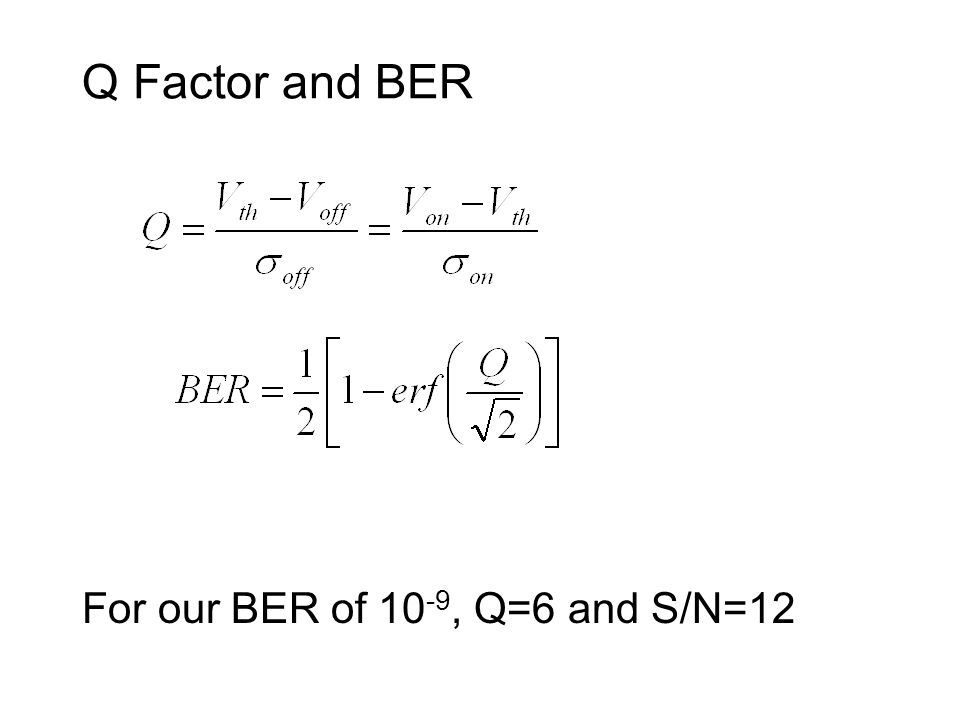 Q Factor and BER For our BER of 10 -9, Q=6 and S/N=12