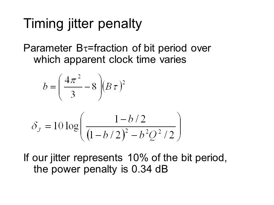 Timing jitter penalty Parameter B =fraction of bit period over which apparent clock time varies If our jitter represents 10% of the bit period, the power penalty is 0.34 dB
