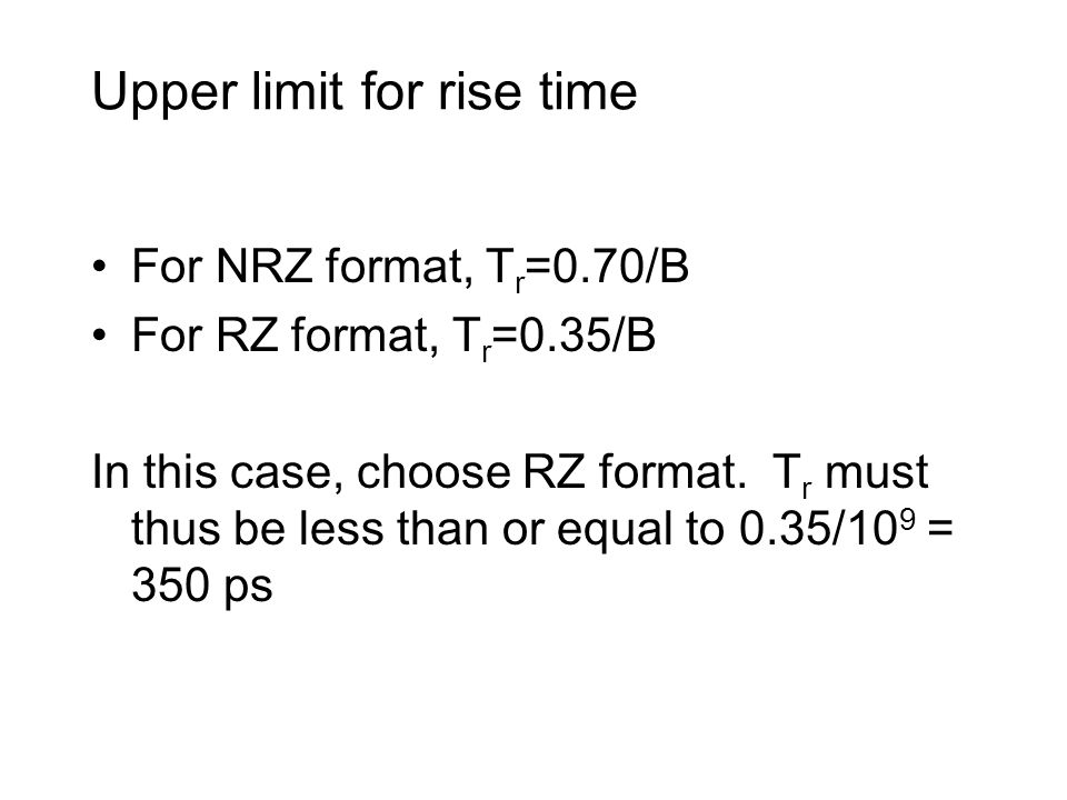 Upper limit for rise time For NRZ format, T r =0.70/B For RZ format, T r =0.35/B In this case, choose RZ format.