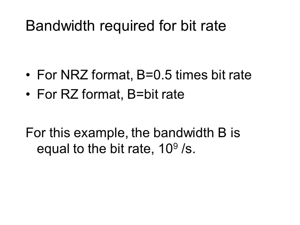 Bandwidth required for bit rate For NRZ format, B=0.5 times bit rate For RZ format, B=bit rate For this example, the bandwidth B is equal to the bit rate, 10 9 /s.