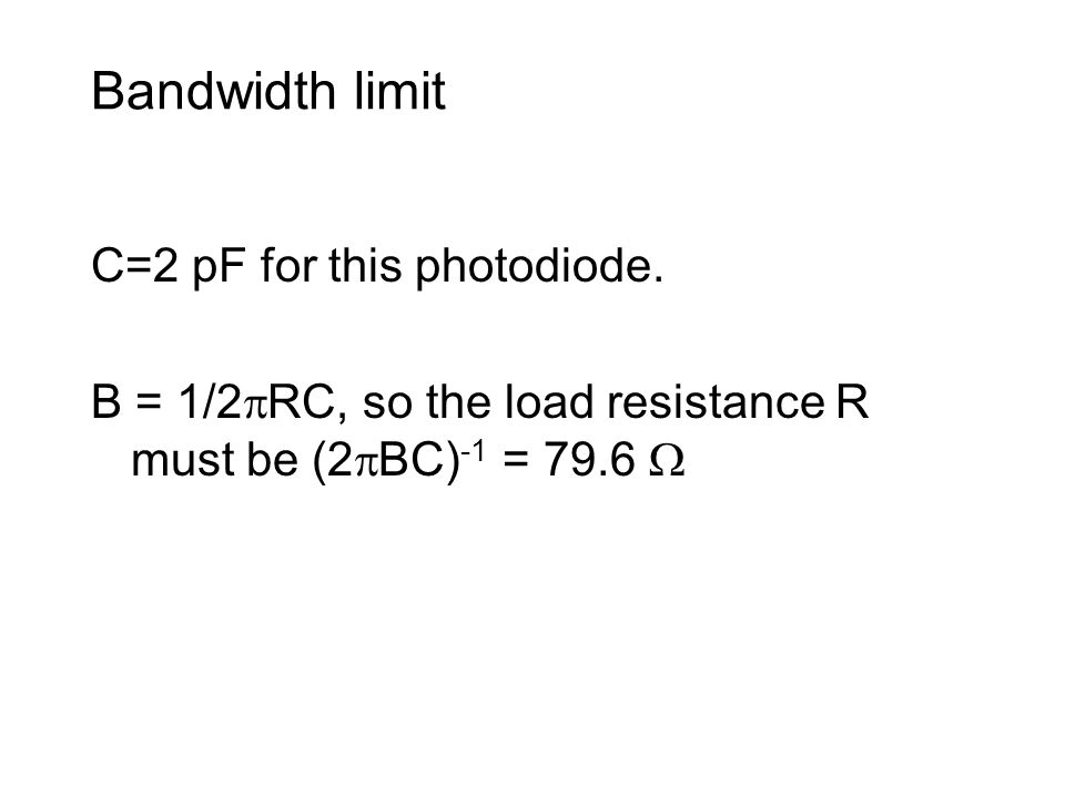 Bandwidth limit C=2 pF for this photodiode. B = 1/2 RC, so the load resistance R must be (2 BC) -1 = 79.6