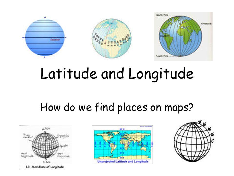 Latitude and Longitude How do we find places on maps?