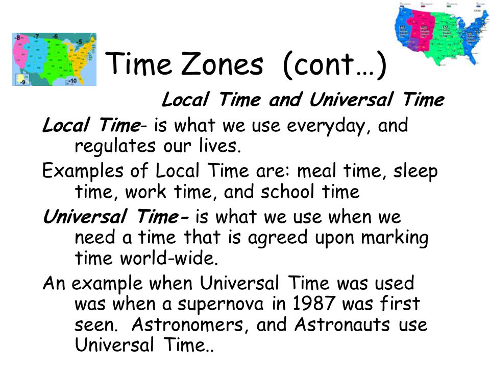 Time Zones (cont…) Local Time and Universal Time Local Time- is what we use everyday, and regulates our lives.