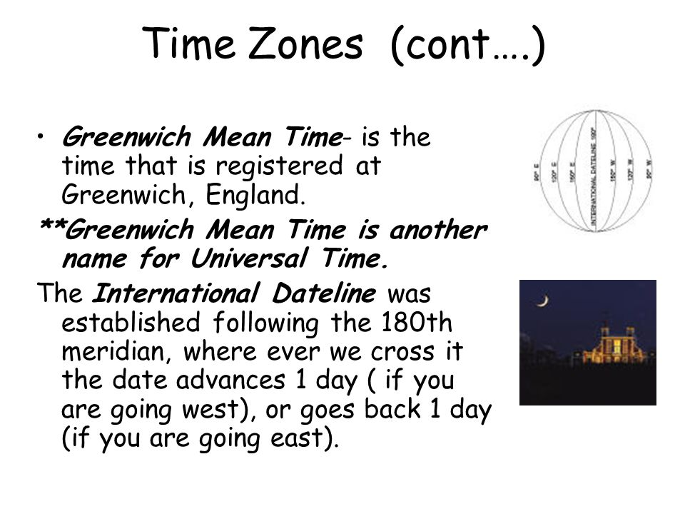 Time Zones (cont….) Greenwich Mean Time- is the time that is registered at Greenwich, England.