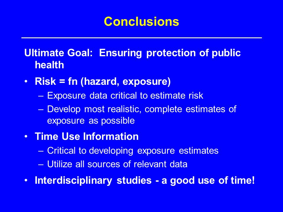Conclusions Ultimate Goal: Ensuring protection of public health Risk = fn (hazard, exposure) –Exposure data critical to estimate risk –Develop most realistic, complete estimates of exposure as possible Time Use Information –Critical to developing exposure estimates –Utilize all sources of relevant data Interdisciplinary studies - a good use of time!