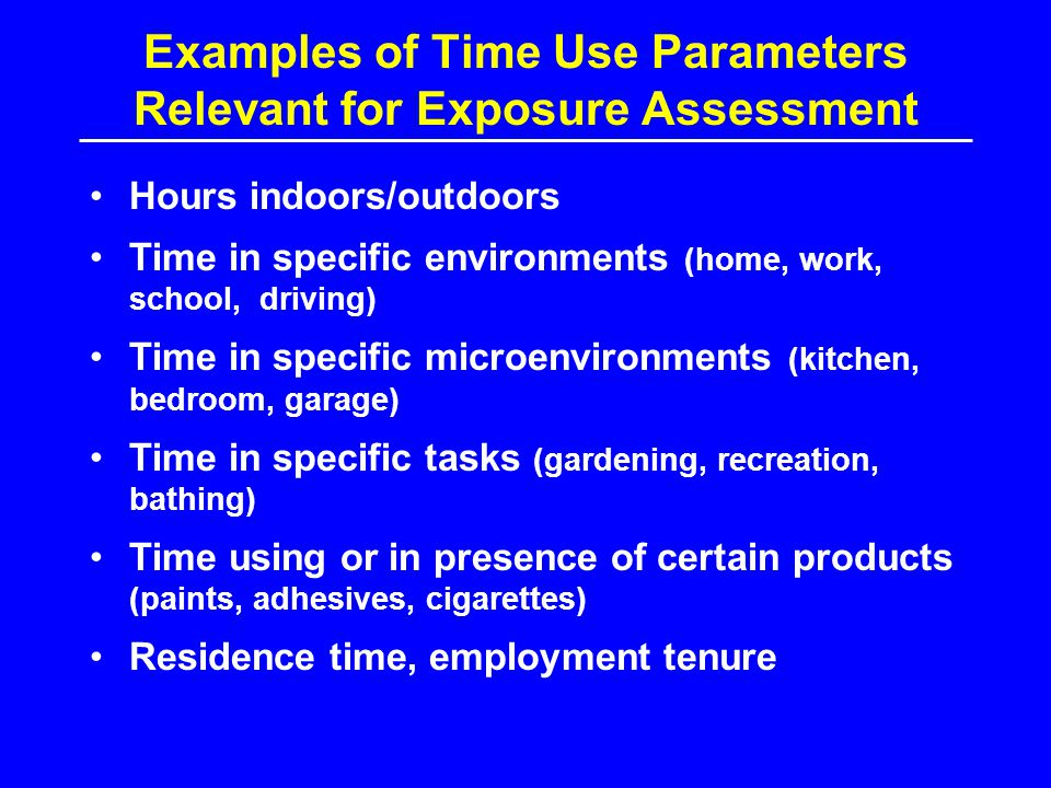 Examples of Time Use Parameters Relevant for Exposure Assessment Hours indoors/outdoors Time in specific environments (home, work, school, driving) Ti