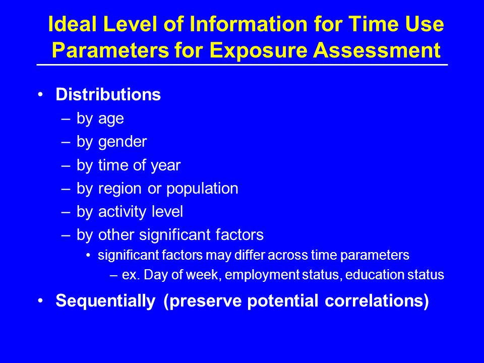 Ideal Level of Information for Time Use Parameters for Exposure Assessment Distributions –by age –by gender –by time of year –by region or population