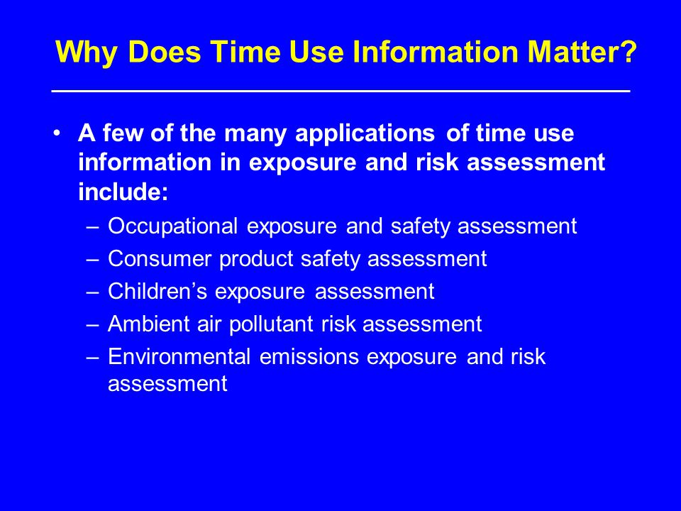 Why Does Time Use Information Matter? A few of the many applications of time use information in exposure and risk assessment include: –Occupational ex