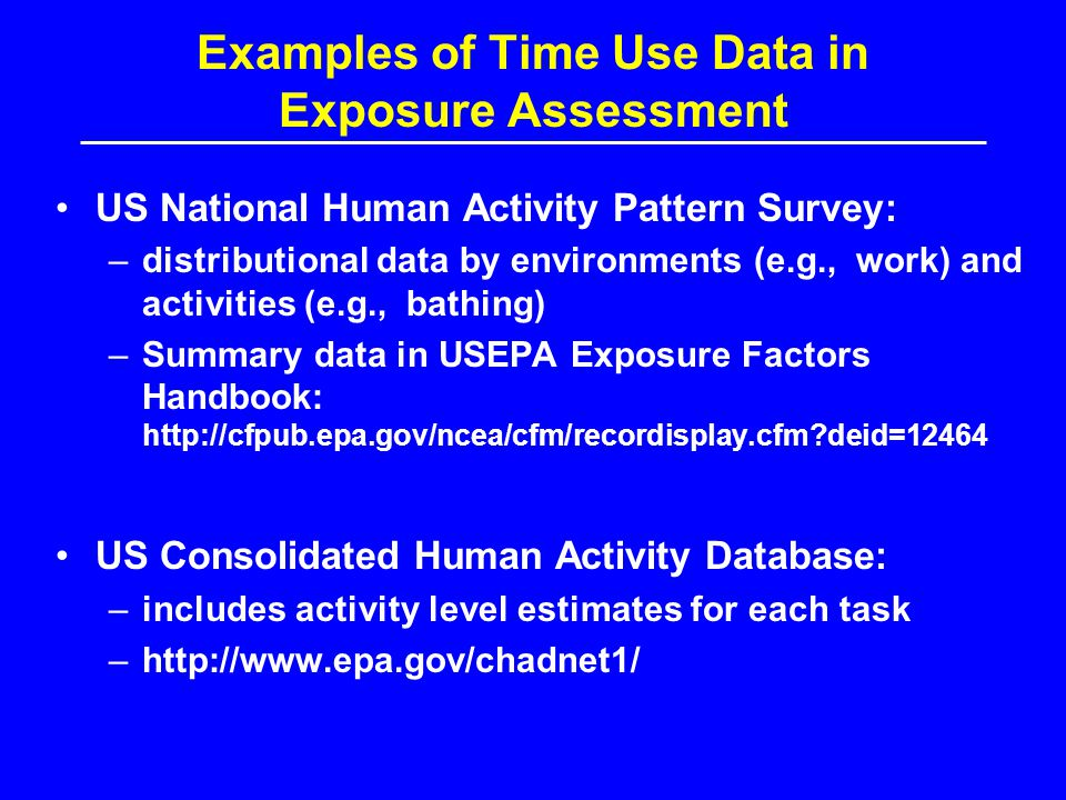 Examples of Time Use Data in Exposure Assessment US National Human Activity Pattern Survey: –distributional data by environments (e.g., work) and activities (e.g., bathing) –Summary data in USEPA Exposure Factors Handbook: http://cfpub.epa.gov/ncea/cfm/recordisplay.cfm?deid=12464 US Consolidated Human Activity Database: –includes activity level estimates for each task –http://www.epa.gov/chadnet1/