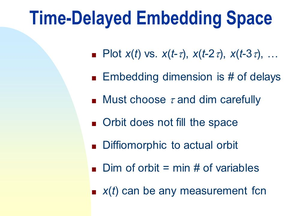 Time-Delayed Embedding Space n Plot x(t) vs. x(t- ), x(t-2 ), x(t-3 ), … n Embedding dimension is # of delays n Must choose and dim carefully n Orbit