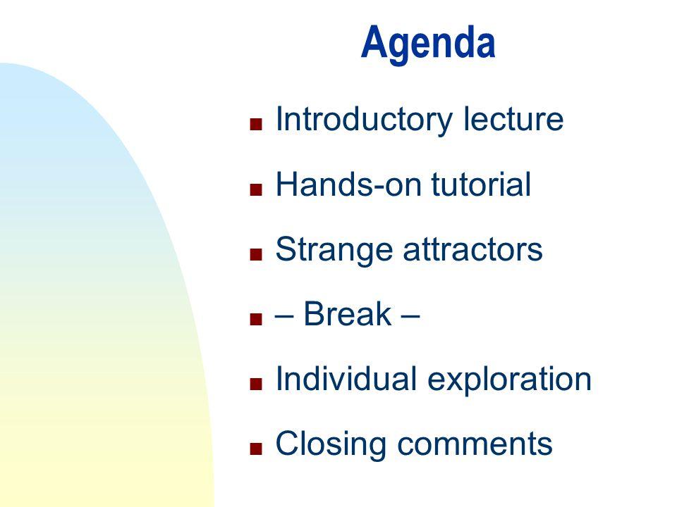 Agenda n Introductory lecture n Hands-on tutorial n Strange attractors n – Break – n Individual exploration n Closing comments