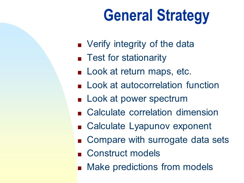 General Strategy n Verify integrity of the data n Test for stationarity n Look at return maps, etc. n Look at autocorrelation function n Look at power