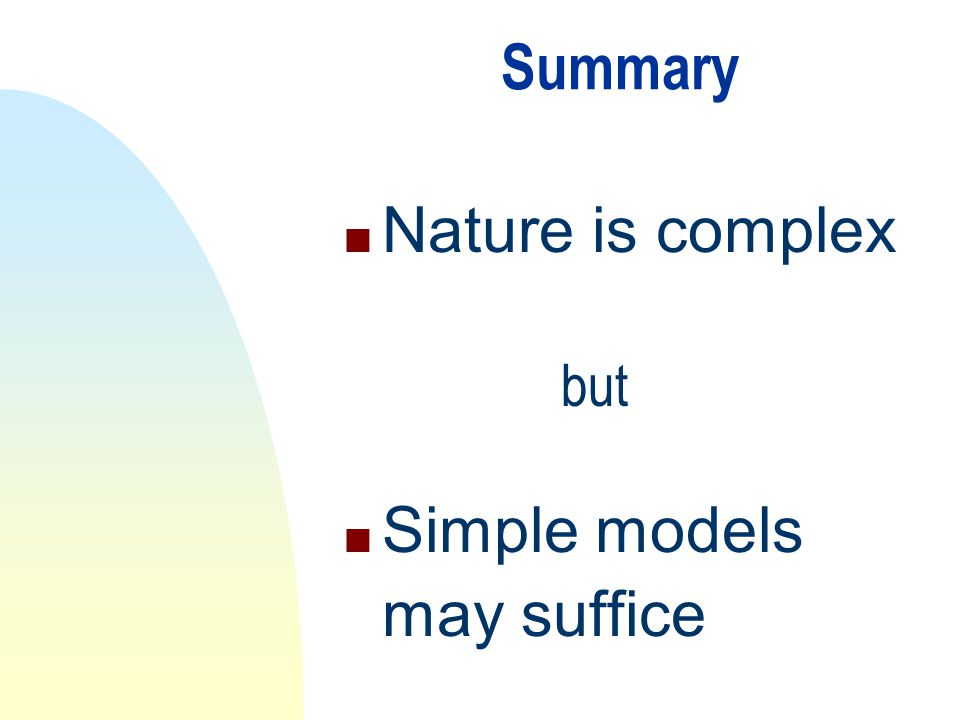 Summary n Nature is complex n Simple models may suffice but