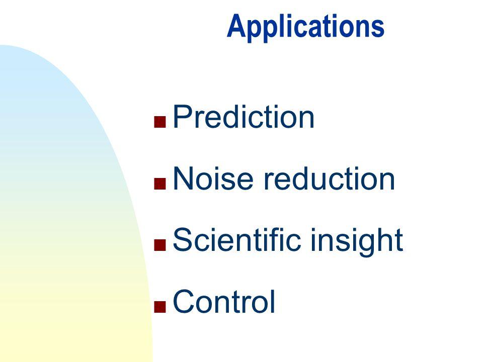 Applications n Prediction n Noise reduction n Scientific insight n Control