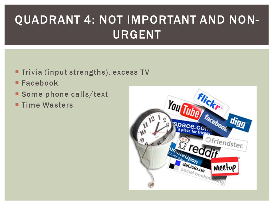 Trivia (input strengths), excess TV Facebook Some phone calls/text Time Wasters QUADRANT 4: NOT IMPORTANT AND NON- URGENT