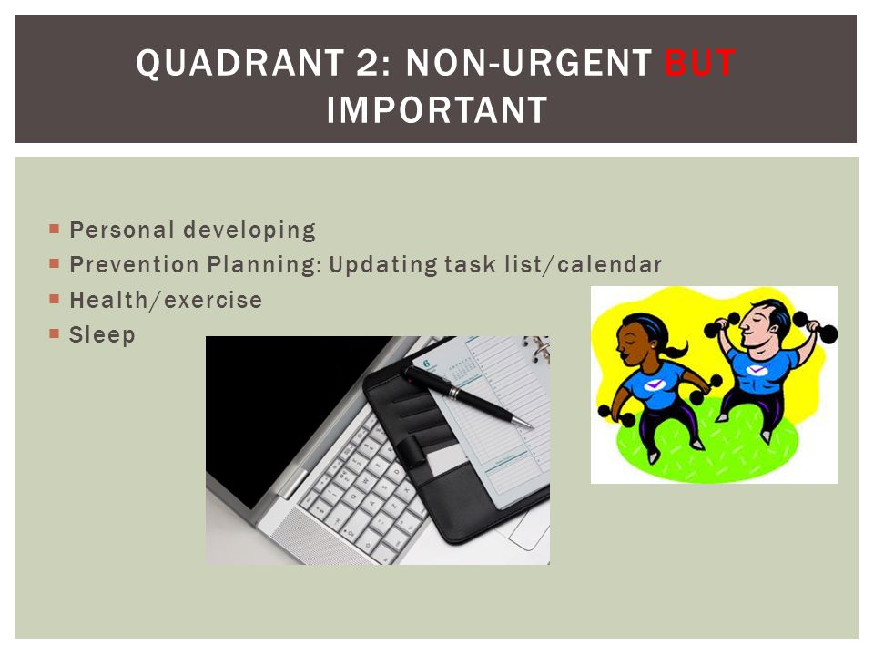 Personal developing Prevention Planning: Updating task list/calendar Health/exercise Sleep QUADRANT 2: NON-URGENT BUT IMPORTANT