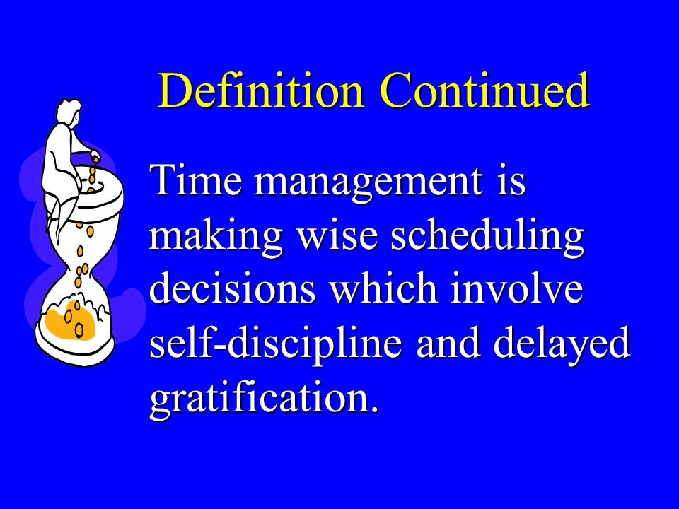 Definition Continued Time management is making wise scheduling decisions which involve self-discipline and delayed gratification.