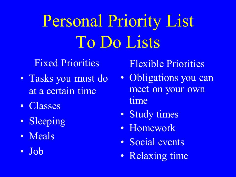 Personal Priority List To Do Lists Fixed Priorities Tasks you must do at a certain time Classes Sleeping Meals Job Flexible Priorities Obligations you can meet on your own time Study times Homework Social events Relaxing time