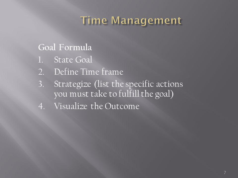 Goal Formula Example Goal: Deans List Time Frame: 16 weeks Strategy: Attend all classes, do all reading assignments, meet with professor regularly, schedule study time, work only 12 hours/week, make friends with at least one person from each class, take notes in class.