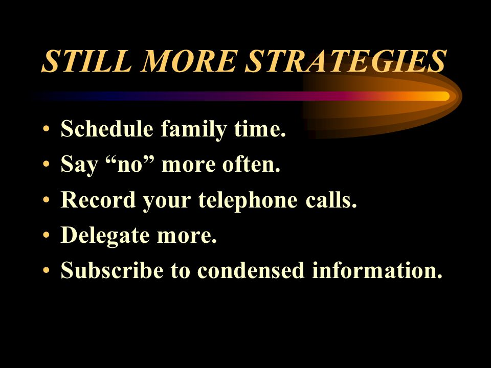 STILL MORE STRATEGIES Schedule family time. Say no more often. Record your telephone calls. Delegate more. Subscribe to condensed information.