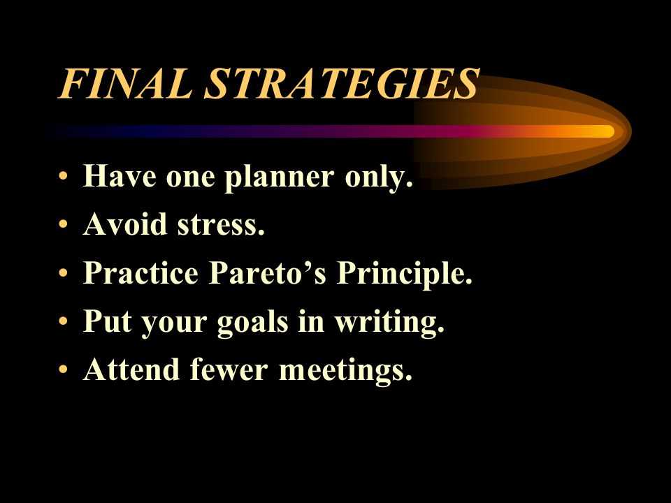 FINAL STRATEGIES Have one planner only. Avoid stress. Practice Paretos Principle. Put your goals in writing. Attend fewer meetings.
