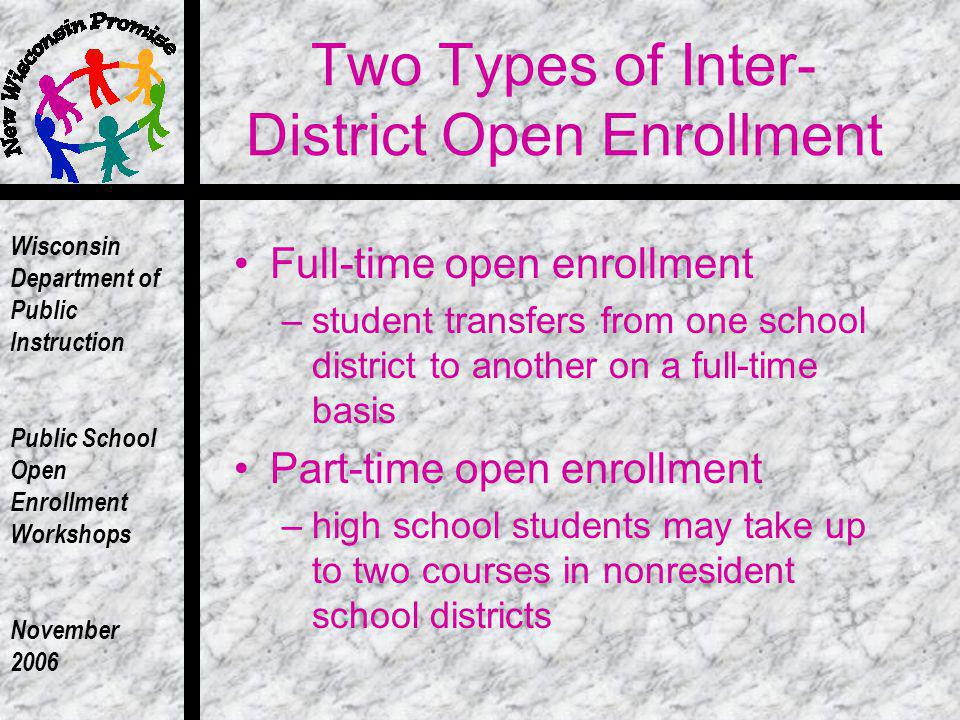Wisconsin Department of Public Instruction Public School Open Enrollment Workshops November 2006 Two Types of Inter- District Open Enrollment Full-time open enrollment –student transfers from one school district to another on a full-time basis Part-time open enrollment –high school students may take up to two courses in nonresident school districts