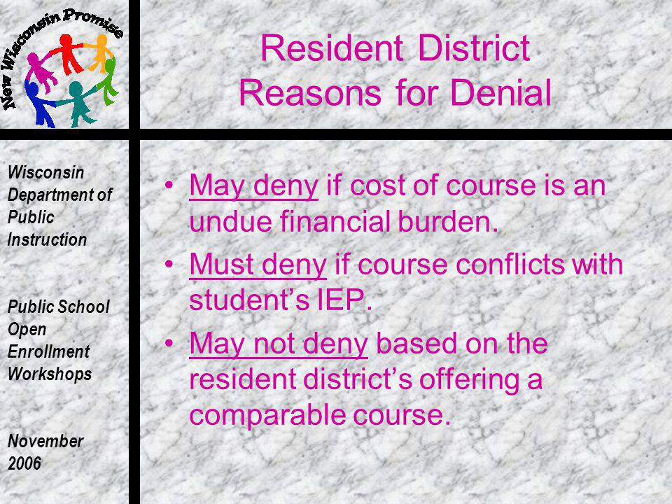 Wisconsin Department of Public Instruction Public School Open Enrollment Workshops November 2006 Resident District Reasons for Denial May deny if cost of course is an undue financial burden.