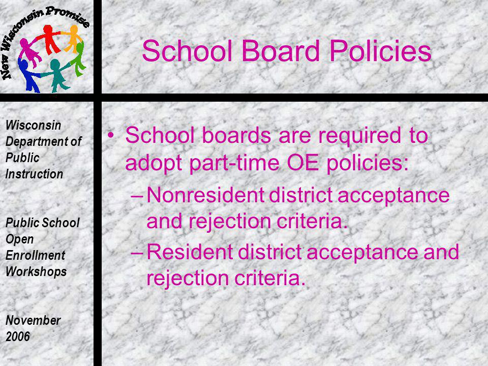 Wisconsin Department of Public Instruction Public School Open Enrollment Workshops November 2006 School Board Policies School boards are required to adopt part-time OE policies: –Nonresident district acceptance and rejection criteria.