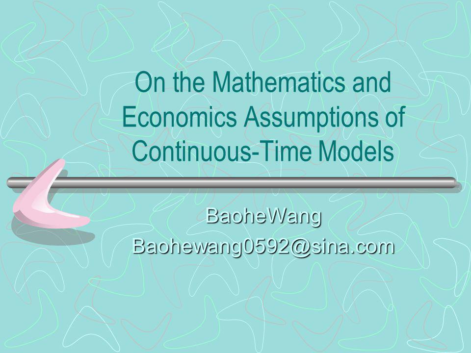 On the Mathematics and Economics Assumptions of Continuous-Time Models BaoheWangBaohewang0592@sina.com