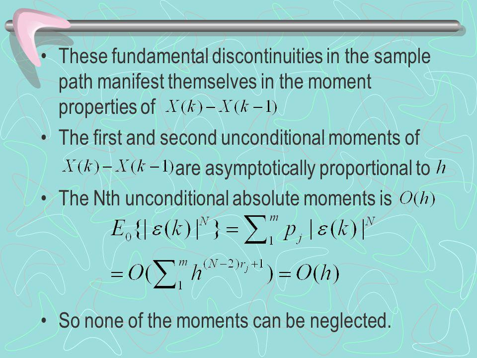 These fundamental discontinuities in the sample path manifest themselves in the moment properties of The first and second unconditional moments of are asymptotically proportional to The Nth unconditional absolute moments is So none of the moments can be neglected.