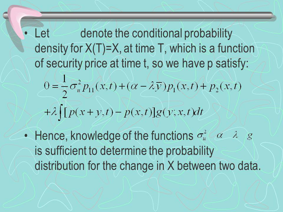 Let denote the conditional probability density for X(T)=X, at time T, which is a function of security price at time t, so we have p satisfy: Hence, knowledge of the functions is sufficient to determine the probability distribution for the change in X between two data.