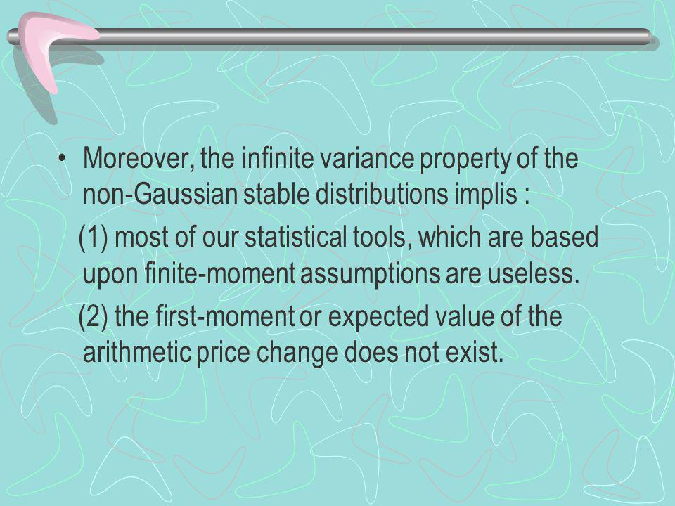 Moreover, the infinite variance property of the non-Gaussian stable distributions implis : (1) most of our statistical tools, which are based upon finite-moment assumptions are useless.