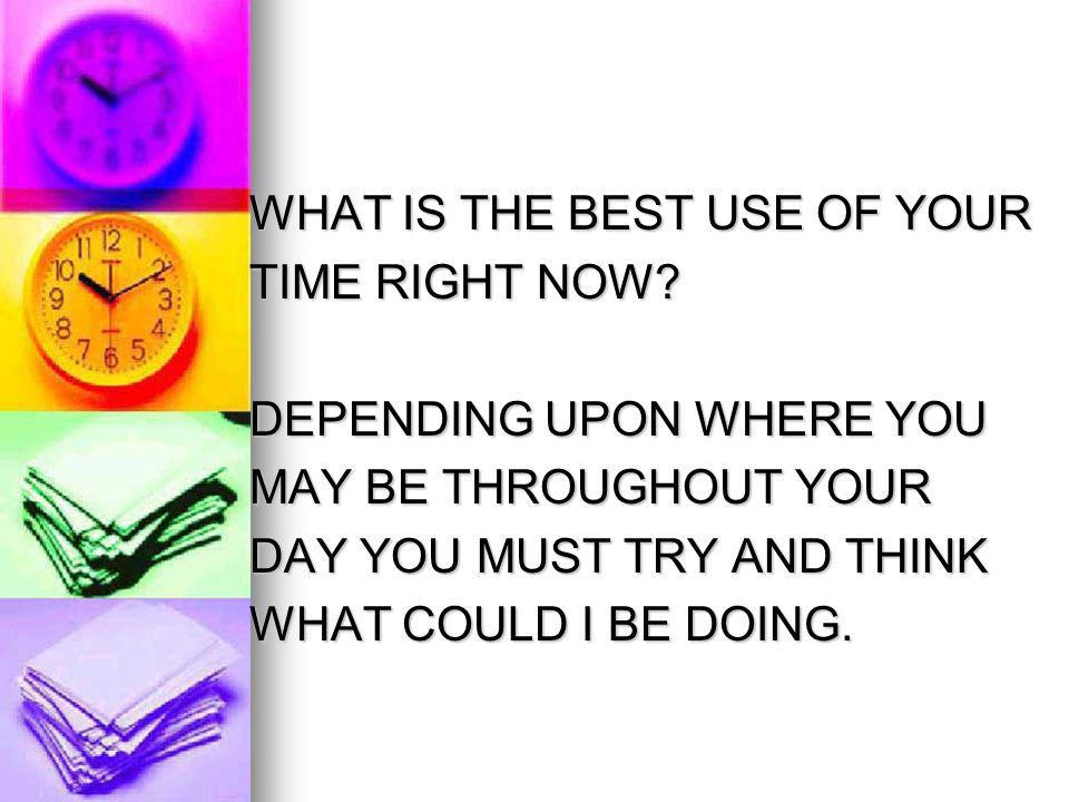 WHAT IS THE BEST USE OF YOUR WHAT IS THE BEST USE OF YOUR TIME RIGHT NOW.