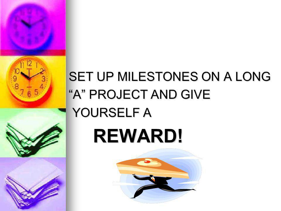 SET UP MILESTONES ON A LONG SET UP MILESTONES ON A LONG A PROJECT AND GIVE A PROJECT AND GIVE YOURSELF A YOURSELF A REWARD.