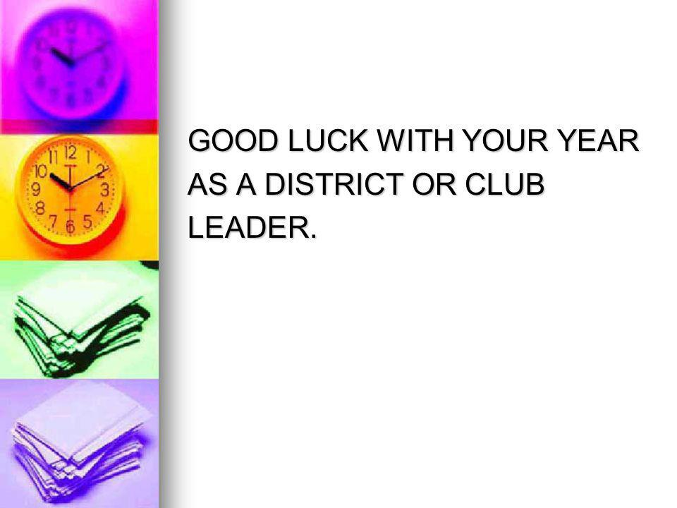 GOOD LUCK WITH YOUR YEAR AS A DISTRICT OR CLUB LEADER.