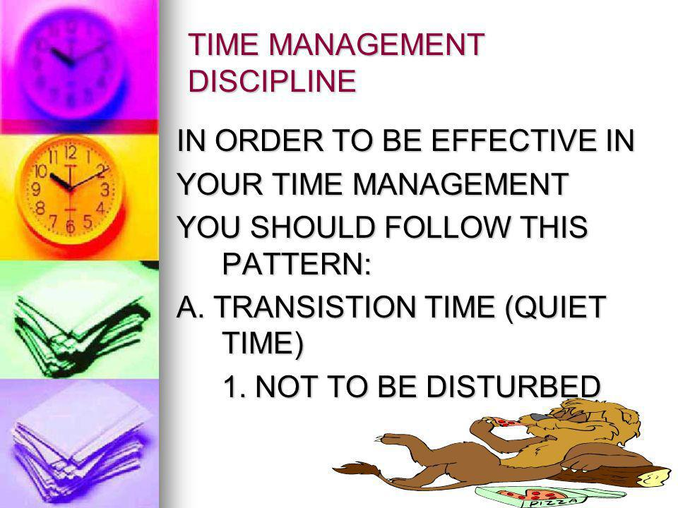 TIME MANAGEMENT DISCIPLINE IN ORDER TO BE EFFECTIVE IN YOUR TIME MANAGEMENT YOU SHOULD FOLLOW THIS PATTERN: A.