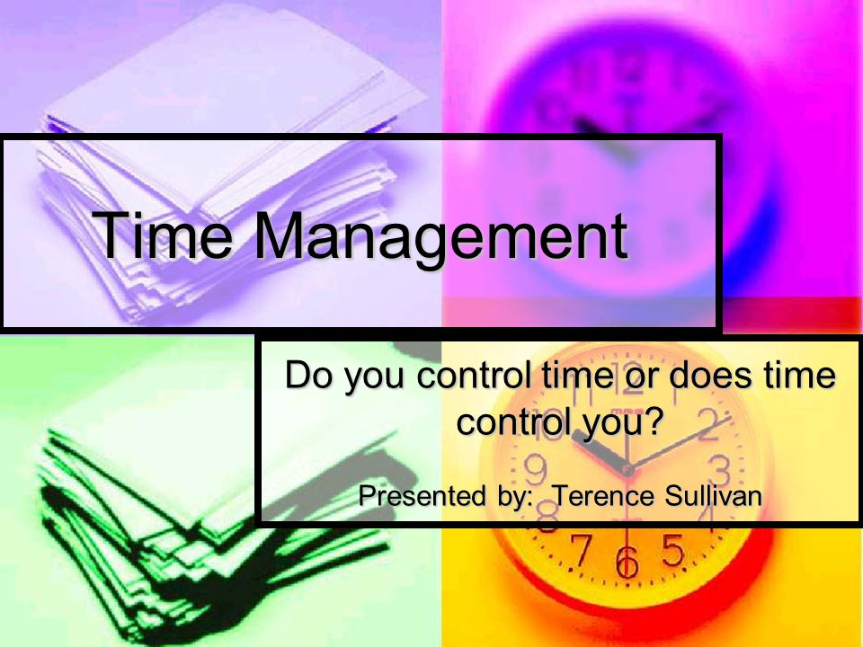 Time Management Do you control time or does time control you Presented by: Terence Sullivan