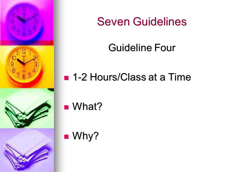 Seven Guidelines Guideline Four 1-2 Hours/Class at a Time 1-2 Hours/Class at a Time What? What? Why? Why?