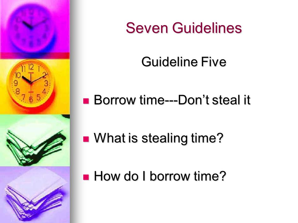 Seven Guidelines Guideline Five Borrow time---Dont steal it Borrow time---Dont steal it What is stealing time.