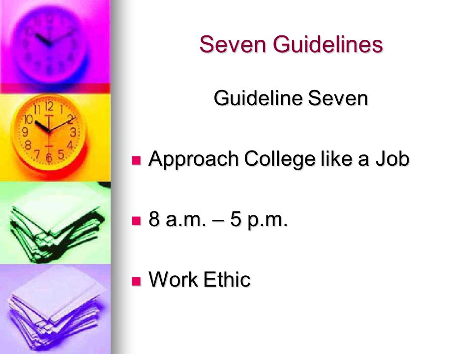 Seven Guidelines Guideline Seven Approach College like a Job Approach College like a Job 8 a.m.