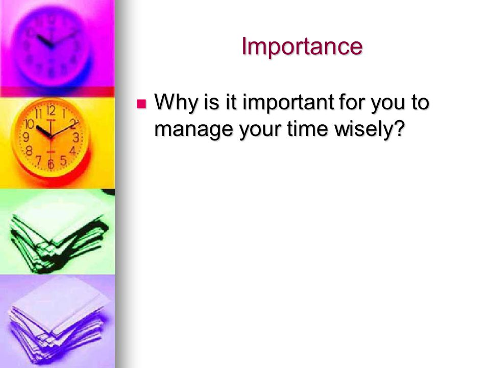 Importance Why is it important for you to manage your time wisely? Why is it important for you to manage your time wisely?