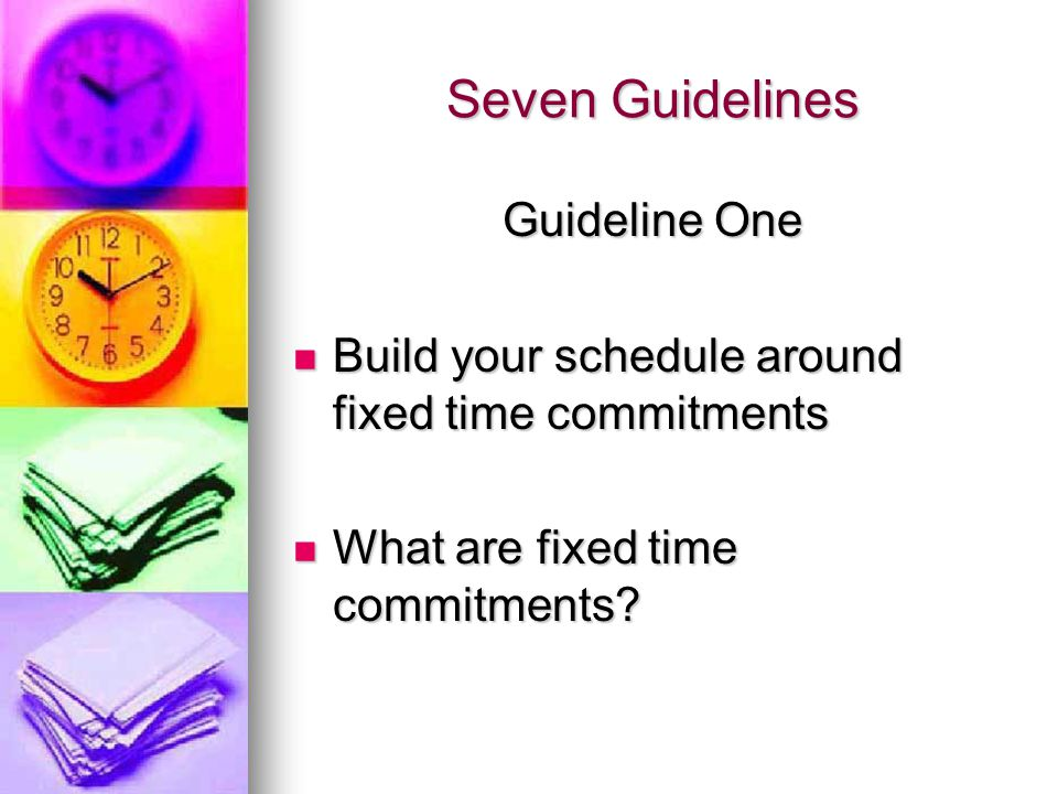 Seven Guidelines Guideline One Build your schedule around fixed time commitments Build your schedule around fixed time commitments What are fixed time